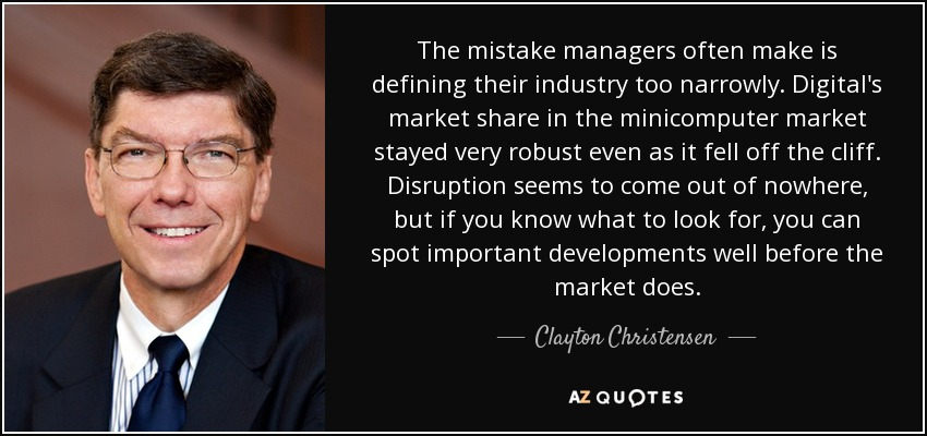 The mistake managers often make is defining their industry too narrowly. Digital's market share in the minicomputer market stayed very robust even as it fell off the cliff. Disruption seems to come out of nowhere, but if you know what to look for, you can spot important developments well before the market does. - Clayton Christensen