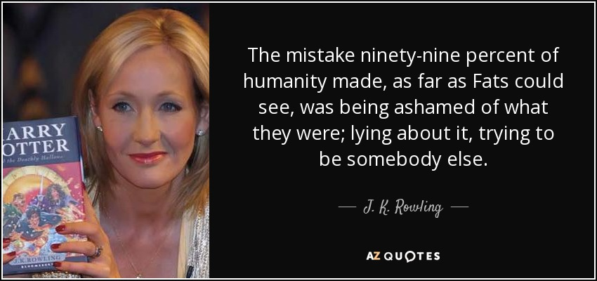 The mistake ninety-nine percent of humanity made, as far as Fats could see, was being ashamed of what they were; lying about it, trying to be somebody else. - J. K. Rowling