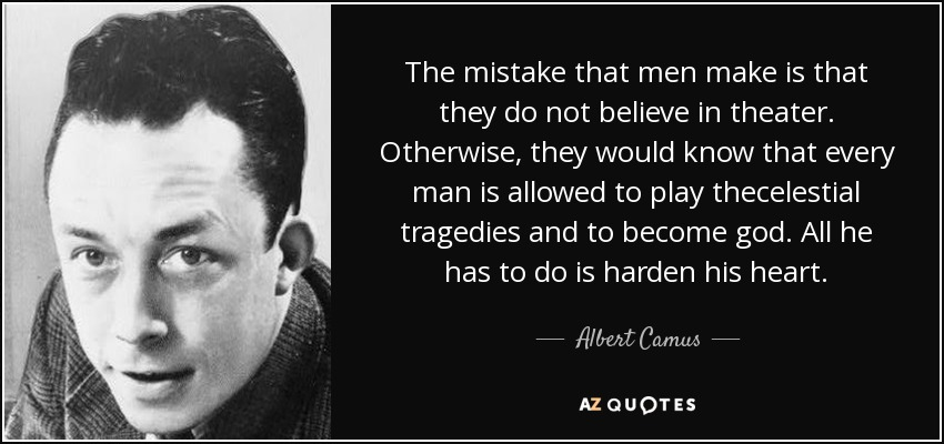 The mistake that men make is that they do not believe in theater. Otherwise, they would know that every man is allowed to play thecelestial tragedies and to become god. All he has to do is harden his heart. - Albert Camus