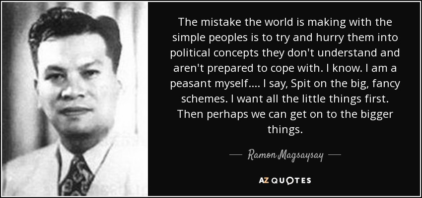 The mistake the world is making with the simple peoples is to try and hurry them into political concepts they don't understand and aren't prepared to cope with. I know. I am a peasant myself. ... I say, Spit on the big, fancy schemes. I want all the little things first. Then perhaps we can get on to the bigger things. - Ramon Magsaysay