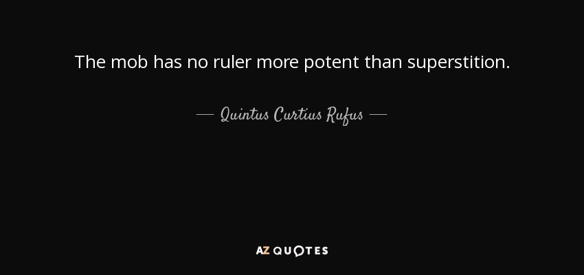 The mob has no ruler more potent than superstition. - Quintus Curtius Rufus