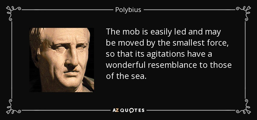 The mob is easily led and may be moved by the smallest force, so that its agitations have a wonderful resemblance to those of the sea. - Polybius
