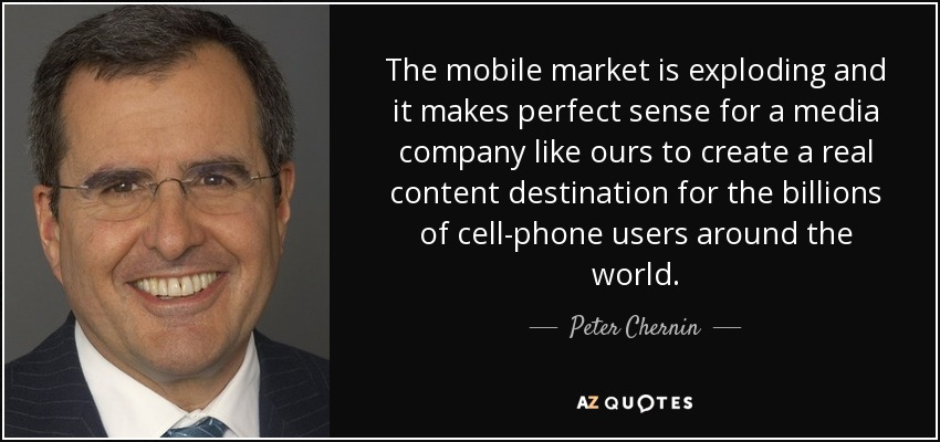 The mobile market is exploding and it makes perfect sense for a media company like ours to create a real content destination for the billions of cell-phone users around the world. - Peter Chernin