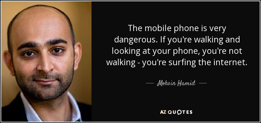 The mobile phone is very dangerous. If you're walking and looking at your phone, you're not walking - you're surfing the internet. - Mohsin Hamid