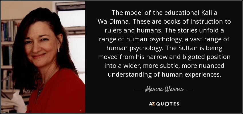 The model of the educational Kalila Wa-Dimna. These are books of instruction to rulers and humans. The stories unfold a range of human psychology, a vast range of human psychology. The Sultan is being moved from his narrow and bigoted position into a wider, more subtle, more nuanced understanding of human experiences. - Marina Warner