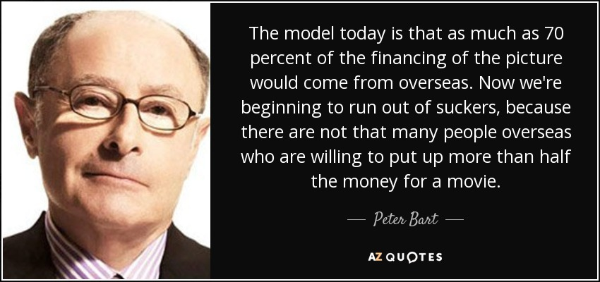 The model today is that as much as 70 percent of the financing of the picture would come from overseas. Now we're beginning to run out of suckers, because there are not that many people overseas who are willing to put up more than half the money for a movie. - Peter Bart