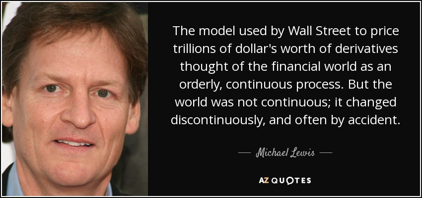 The model used by Wall Street to price trillions of dollar's worth of derivatives thought of the financial world as an orderly, continuous process. But the world was not continuous; it changed discontinuously, and often by accident. - Michael Lewis