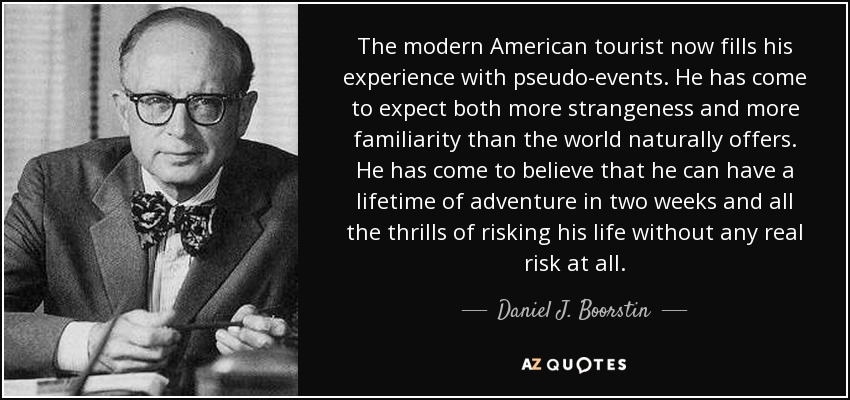 The modern American tourist now fills his experience with pseudo-events. He has come to expect both more strangeness and more familiarity than the world naturally offers. He has come to believe that he can have a lifetime of adventure in two weeks and all the thrills of risking his life without any real risk at all. - Daniel J. Boorstin