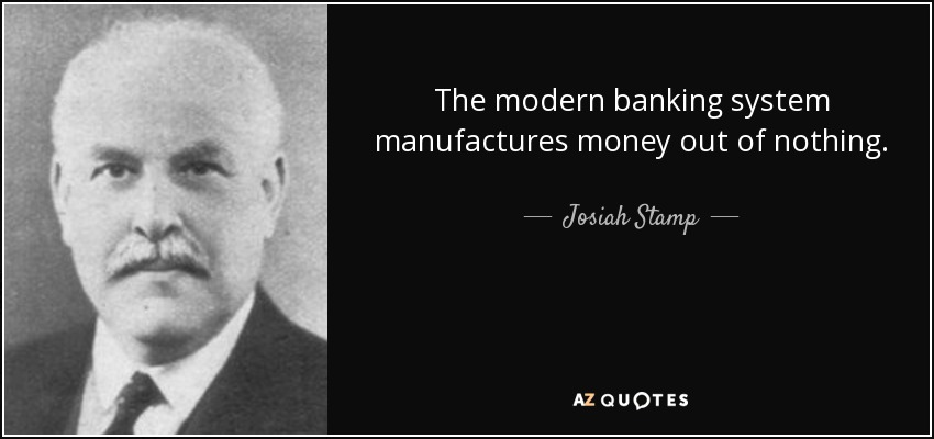 The modern banking system manufactures money out of nothing. - Josiah Stamp