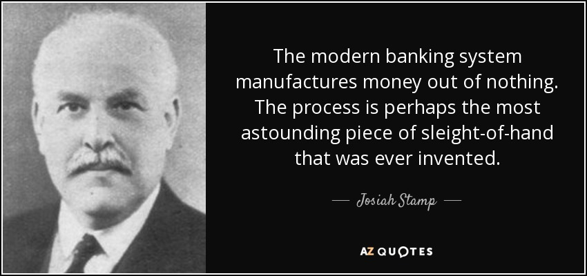 The modern banking system manufactures money out of nothing. The process is perhaps the most astounding piece of sleight-of-hand that was ever invented. - Josiah Stamp