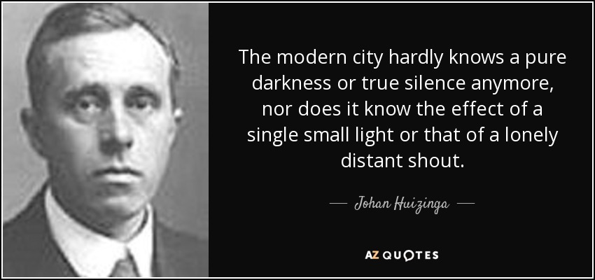 The modern city hardly knows a pure darkness or true silence anymore, nor does it know the effect of a single small light or that of a lonely distant shout. - Johan Huizinga
