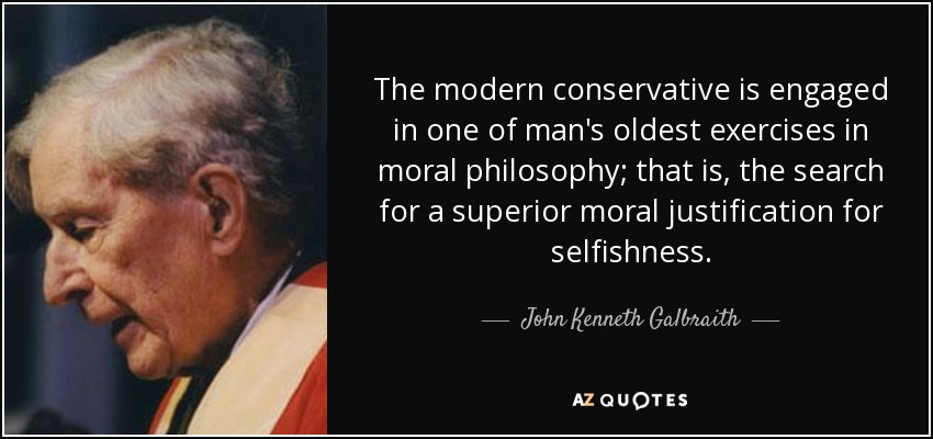 The modern conservative is engaged in one of man's oldest exercises in moral philosophy; that is, the search for a superior moral justification for selfishness. - John Kenneth Galbraith