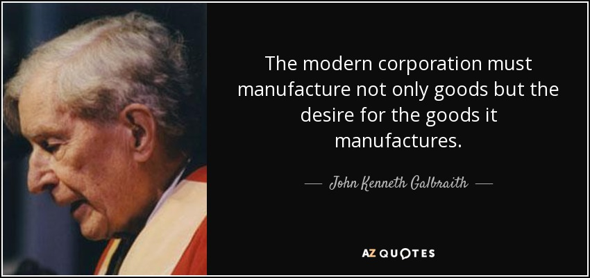 The modern corporation must manufacture not only goods but the desire for the goods it manufactures. - John Kenneth Galbraith