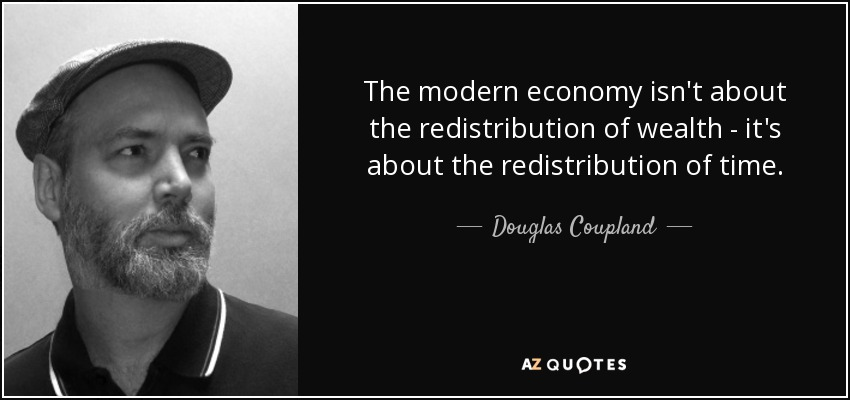 The modern economy isn't about the redistribution of wealth - it's about the redistribution of time. - Douglas Coupland