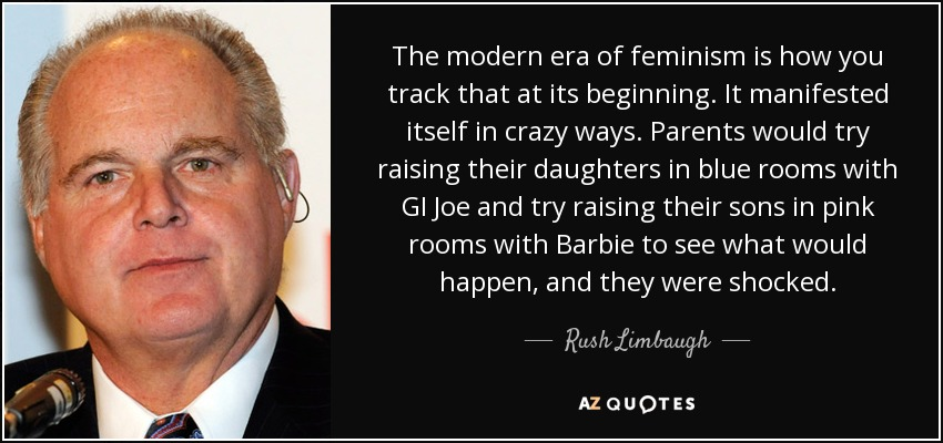 The modern era of feminism is how you track that at its beginning. It manifested itself in crazy ways. Parents would try raising their daughters in blue rooms with GI Joe and try raising their sons in pink rooms with Barbie to see what would happen, and they were shocked. - Rush Limbaugh