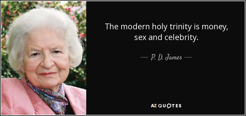 The modern holy trinity is money, sex and celebrity. - P. D. James