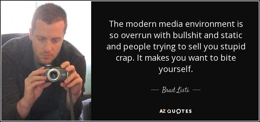 The modern media environment is so overrun with bullshit and static and people trying to sell you stupid crap. It makes you want to bite yourself. - Brad Listi
