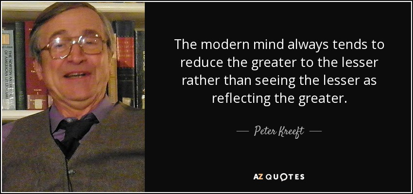 The modern mind always tends to reduce the greater to the lesser rather than seeing the lesser as reflecting the greater. - Peter Kreeft