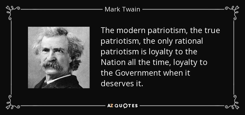 The modern patriotism, the true patriotism, the only rational patriotism is loyalty to the Nation all the time, loyalty to the Government when it deserves it. - Mark Twain