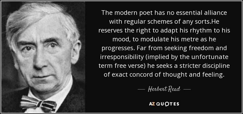 The modern poet has no essential alliance with regular schemes of any sorts.He reserves the right to adapt his rhythm to his mood, to modulate his metre as he progresses. Far from seeking freedom and irresponsibility (implied by the unfortunate term free verse) he seeks a stricter discipline of exact concord of thought and feeling. - Herbert Read
