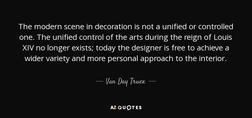 The modern scene in decoration is not a unified or controlled one. The unified control of the arts during the reign of Louis XIV no longer exists; today the designer is free to achieve a wider variety and more personal approach to the interior. - Van Day Truex