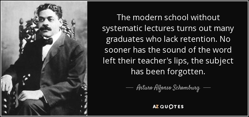 The modern school without systematic lectures turns out many graduates who lack retention. No sooner has the sound of the word left their teacher's lips, the subject has been forgotten. - Arturo Alfonso Schomburg