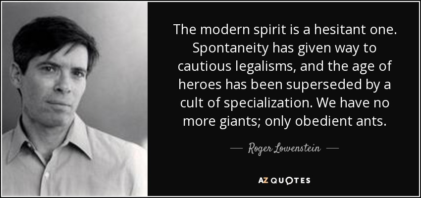 The modern spirit is a hesitant one. Spontaneity has given way to cautious legalisms, and the age of heroes has been superseded by a cult of specialization. We have no more giants; only obedient ants. - Roger Lowenstein
