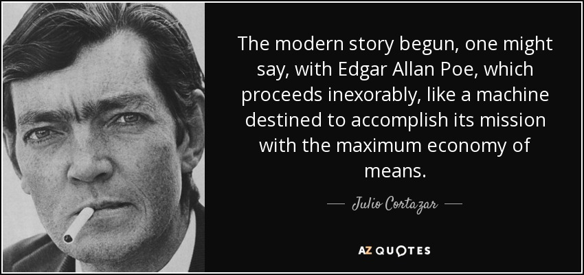 The modern story begun, one might say, with Edgar Allan Poe, which proceeds inexorably, like a machine destined to accomplish its mission with the maximum economy of means. - Julio Cortazar