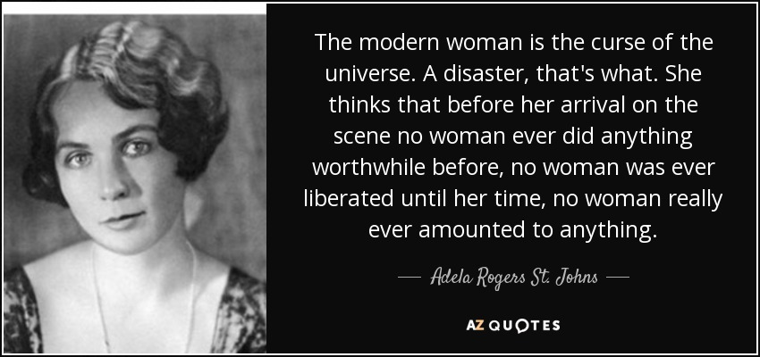 The modern woman is the curse of the universe. A disaster, that's what. She thinks that before her arrival on the scene no woman ever did anything worthwhile before, no woman was ever liberated until her time, no woman really ever amounted to anything. - Adela Rogers St. Johns
