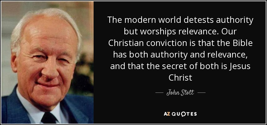 The modern world detests authority but worships relevance. Our Christian conviction is that the Bible has both authority and relevance, and that the secret of both is Jesus Christ - John Stott