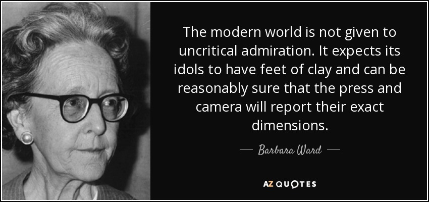 The modern world is not given to uncritical admiration. It expects its idols to have feet of clay and can be reasonably sure that the press and camera will report their exact dimensions. - Barbara Ward, Baroness Jackson of Lodsworth