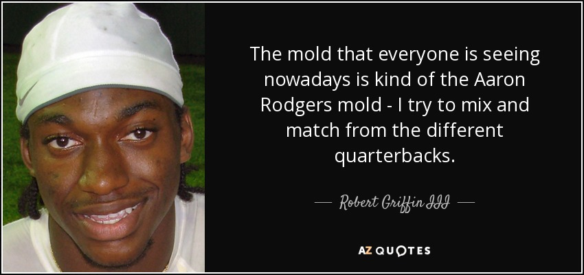 The mold that everyone is seeing nowadays is kind of the Aaron Rodgers mold - I try to mix and match from the different quarterbacks. - Robert Griffin III
