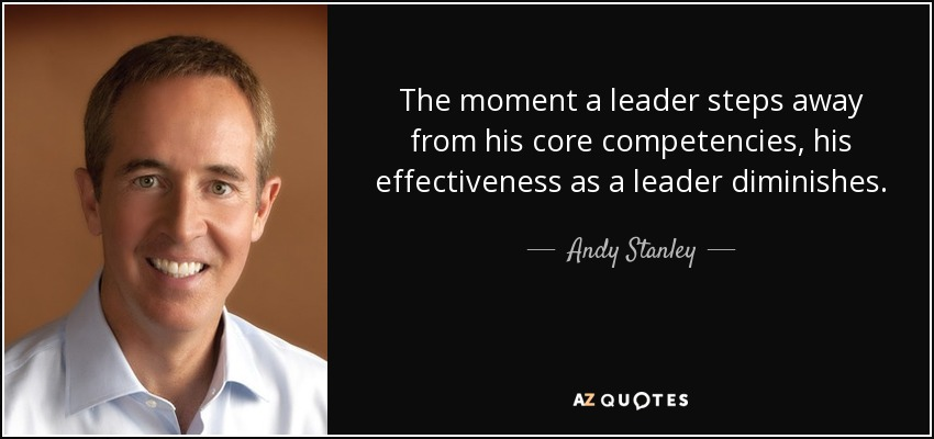 The moment a leader steps away from his core competencies, his effectiveness as a leader diminishes. - Andy Stanley