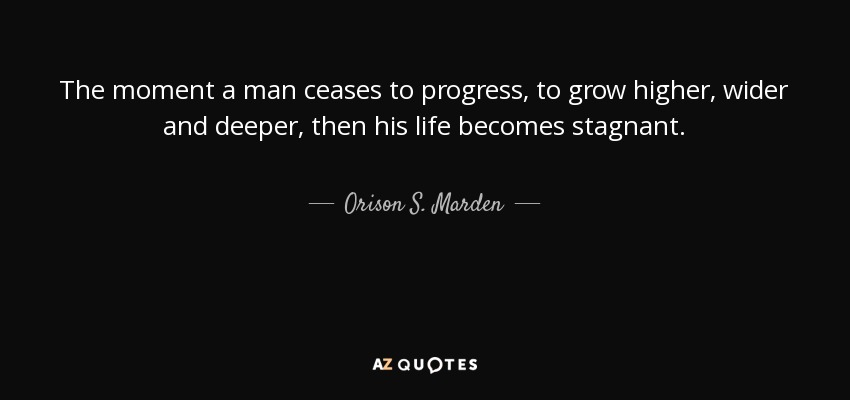 The moment a man ceases to progress, to grow higher, wider and deeper, then his life becomes stagnant. - Orison S. Marden