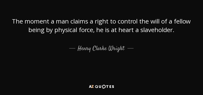 The moment a man claims a right to control the will of a fellow being by physical force, he is at heart a slaveholder. - Henry Clarke Wright