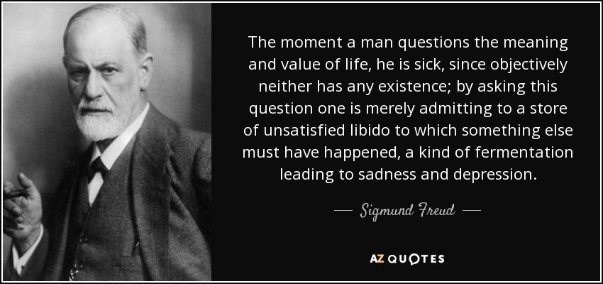 The moment a man questions the meaning and value of life, he is sick, since objectively neither has any existence; by asking this question one is merely admitting to a store of unsatisfied libido to which something else must have happened, a kind of fermentation leading to sadness and depression. - Sigmund Freud
