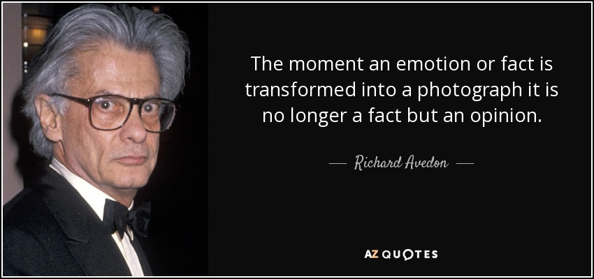 The moment an emotion or fact is transformed into a photograph it is no longer a fact but an opinion. - Richard Avedon