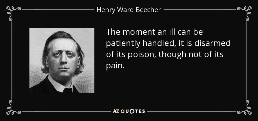 The moment an ill can be patiently handled, it is disarmed of its poison, though not of its pain. - Henry Ward Beecher