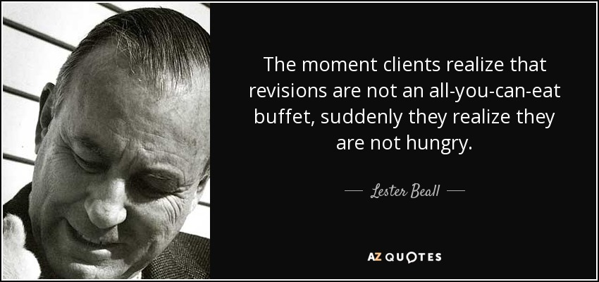 The moment clients realize that revisions are not an all-you-can-eat buffet, suddenly they realize they are not hungry. - Lester Beall