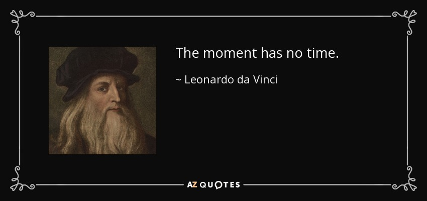 The moment has no time. - Leonardo da Vinci