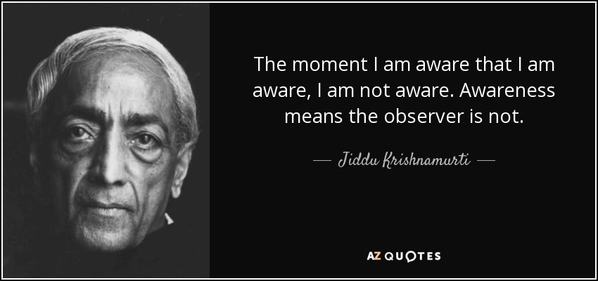 The moment I am aware that I am aware, I am not aware. Awareness means the observer is not. - Jiddu Krishnamurti