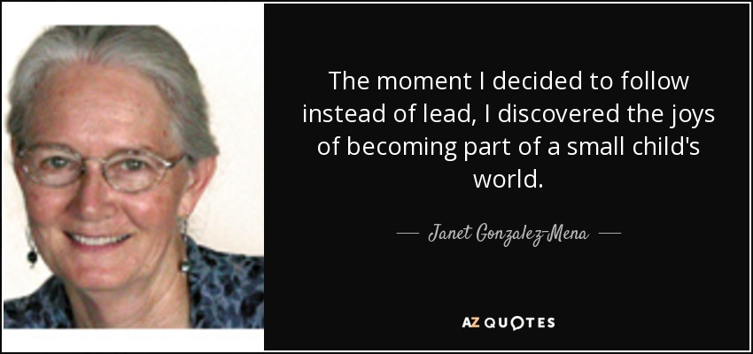 The moment I decided to follow instead of lead, I discovered the joys of becoming part of a small child's world. - Janet Gonzalez-Mena