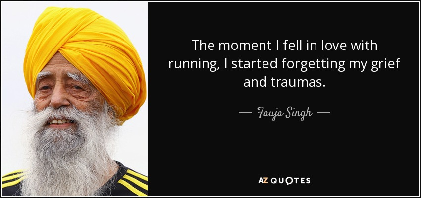 The moment I fell in love with running, I started forgetting my grief and traumas. - Fauja Singh