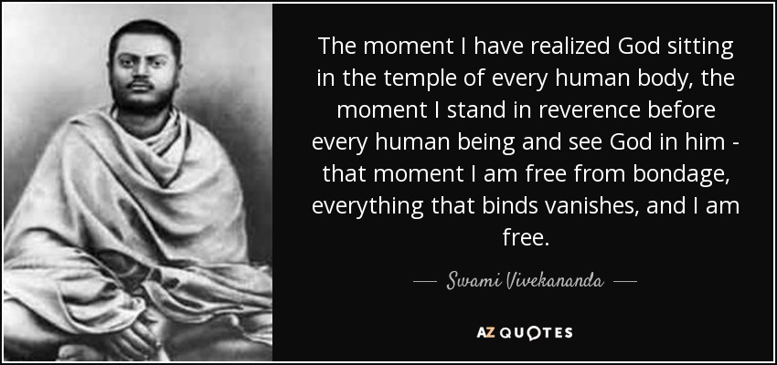 The moment I have realized God sitting in the temple of every human body, the moment I stand in reverence before every human being and see God in him - that moment I am free from bondage, everything that binds vanishes, and I am free. - Swami Vivekananda