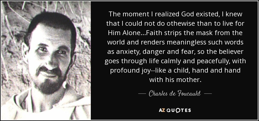 The moment I realized God existed, I knew that I could not do othewise than to live for Him Alone...Faith strips the mask from the world and renders meaningless such words as anxiety, danger and fear, so the believer goes through life calmly and peacefully, with profound joy--like a child, hand and hand with his mother. - Charles de Foucauld