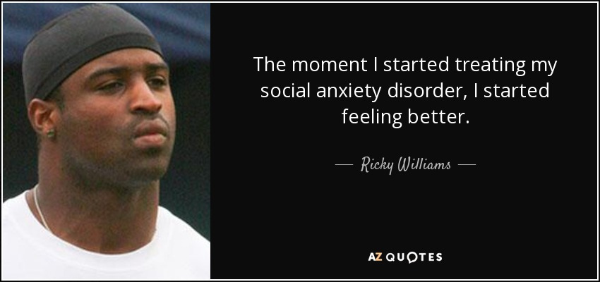 The moment I started treating my social anxiety disorder, I started feeling better. - Ricky Williams