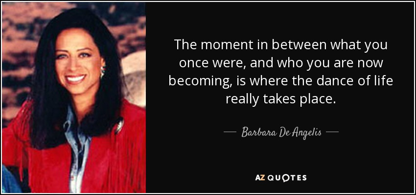 The moment in between what you once were, and who you are now becoming, is where the dance of life really takes place. - Barbara De Angelis
