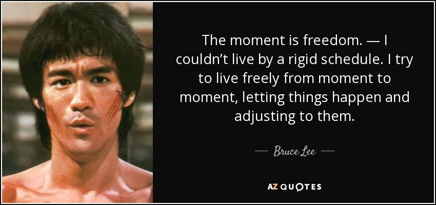 The moment is freedom. — I couldn't live by a rigid schedule. I try to live freely from moment to moment, letting things happen and adjusting to them. - Bruce Lee
