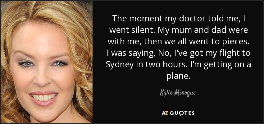 The moment my doctor told me, I went silent. My mum and dad were with me, then we all went to pieces. I was saying, No, I've got my flight to Sydney in two hours. I'm getting on a plane. - Kylie Minogue