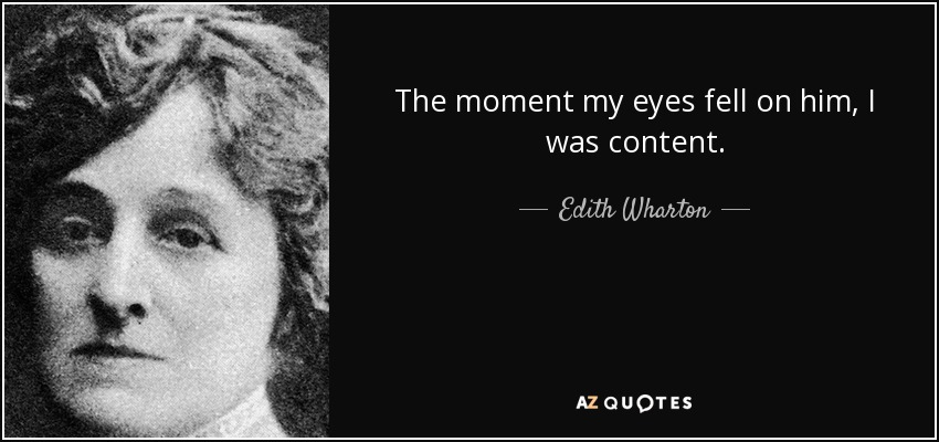 The moment my eyes fell on him, I was content. - Edith Wharton
